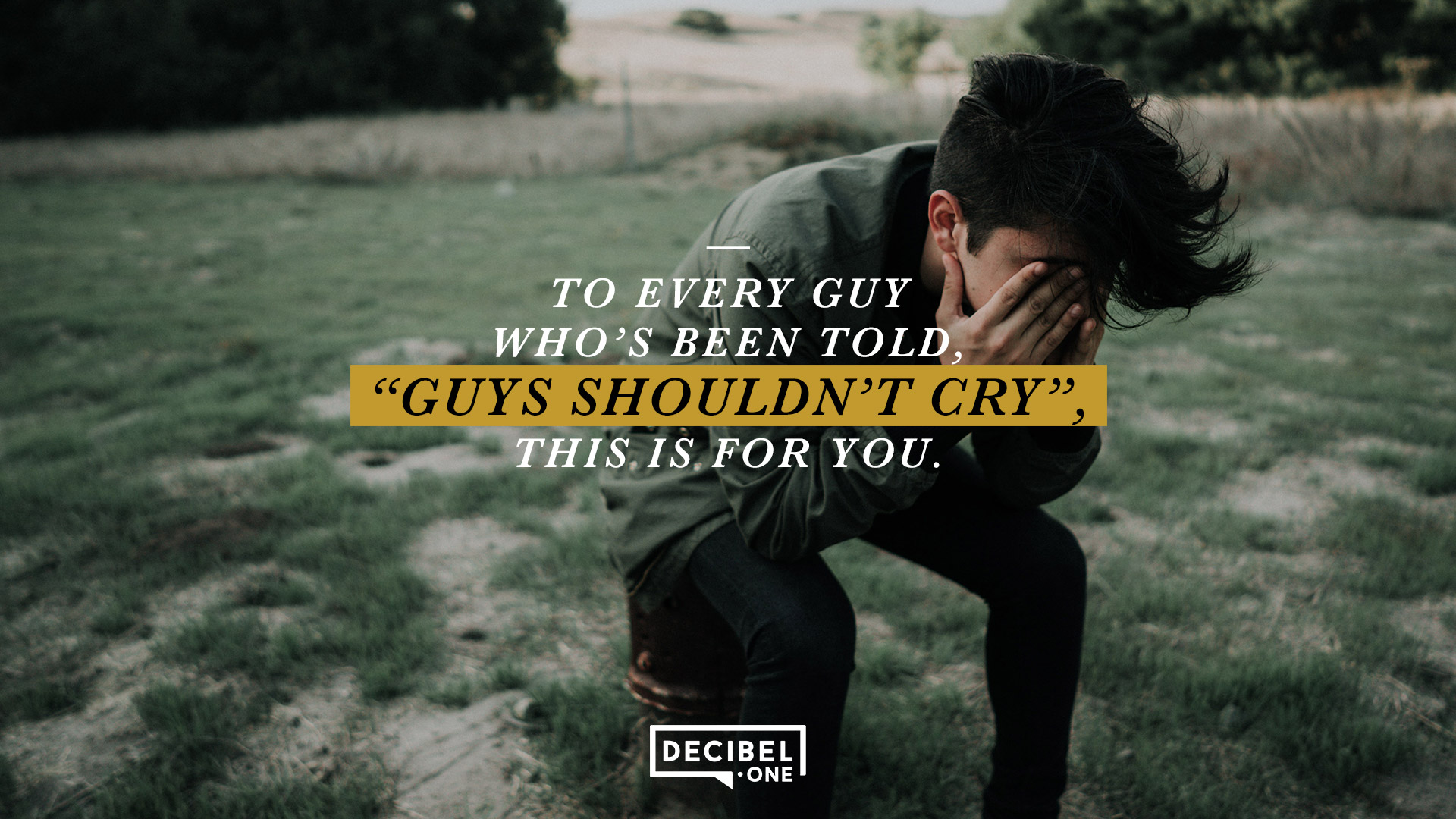 "To every guy who's been told, ""Guys shouldn't cry"", this is for you."