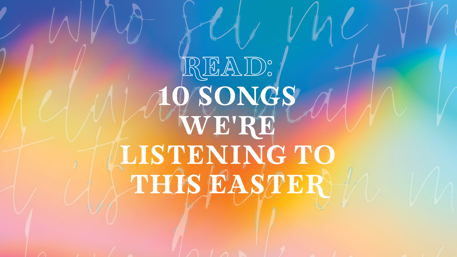 10 Songs We're Listening to This Easter (not in order)